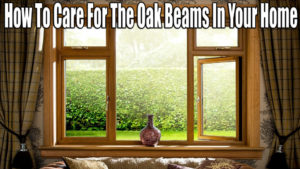 How To Care For The Oak Beams In Your Home